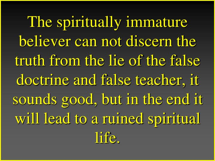 The spiritually immature believer can not discern the truth from the lie of the false doctrine and false teacher, it sounds good, but in the end it will lead to a ruined spiritual life.