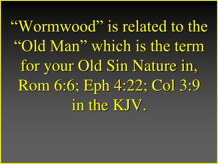 """Wormwood"" is related to the ""Old Man"" which is the term for your Old Sin Nature in, Rom 6:6; Eph 4:22; Col 3:9"