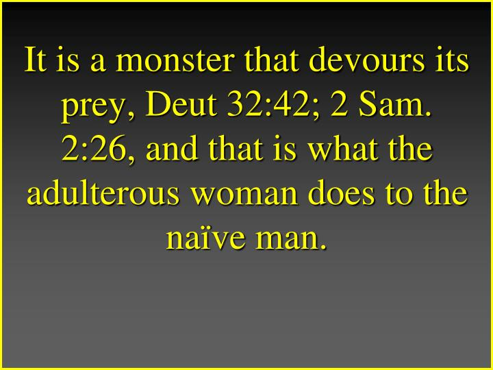 It is a monster that devours its prey, Deut 32:42; 2 Sam. 2:26, and that is what the adulterous woman does to the naïve man.
