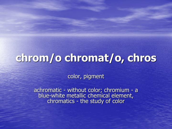chrom/o chromat/o, chros