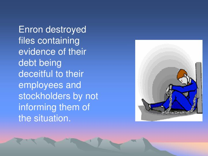 Enron destroyed files containing evidence of their debt being deceitful to their employees and stockholders by not informing them of the situation.