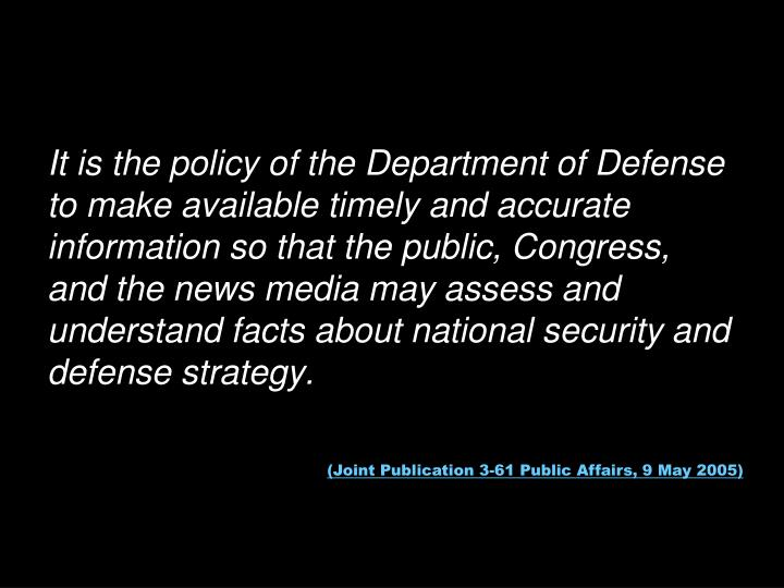 It is the policy of the Department of Defense to make available timely and accurate information so that the public, Congress, and the news media may assess and understand facts about national security and defense strategy.
