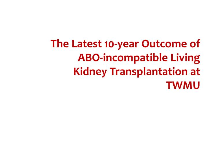 The Latest 10-year Outcome of ABO-incompatible Living Kidney Transplantation at TWMU