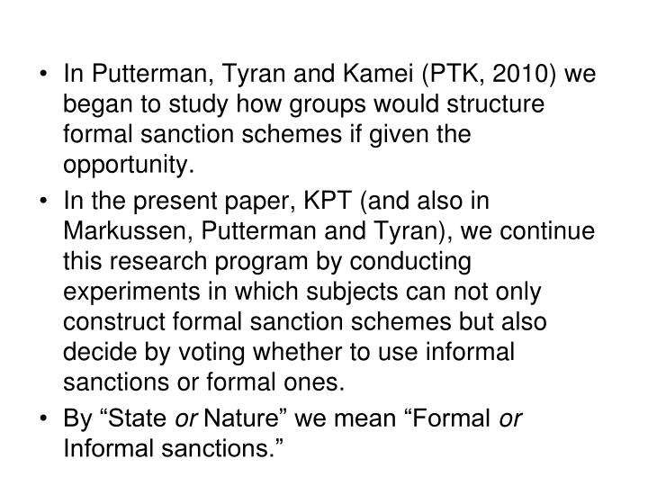 In Putterman, Tyran and Kamei (PTK, 2010) we began to study how groups would structure formal sanction schemes if given the opportunity.