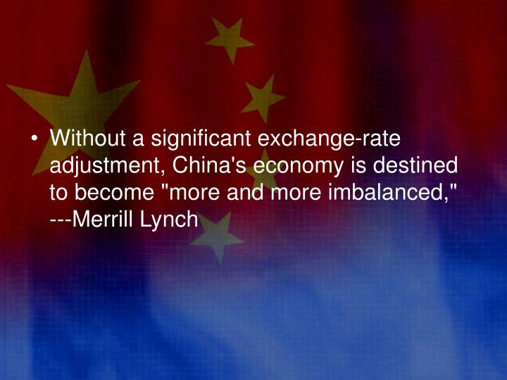 "Without a significant exchange-rate adjustment, China's economy is destined to become ""more and more imbalanced,""  ---Merrill Lynch"