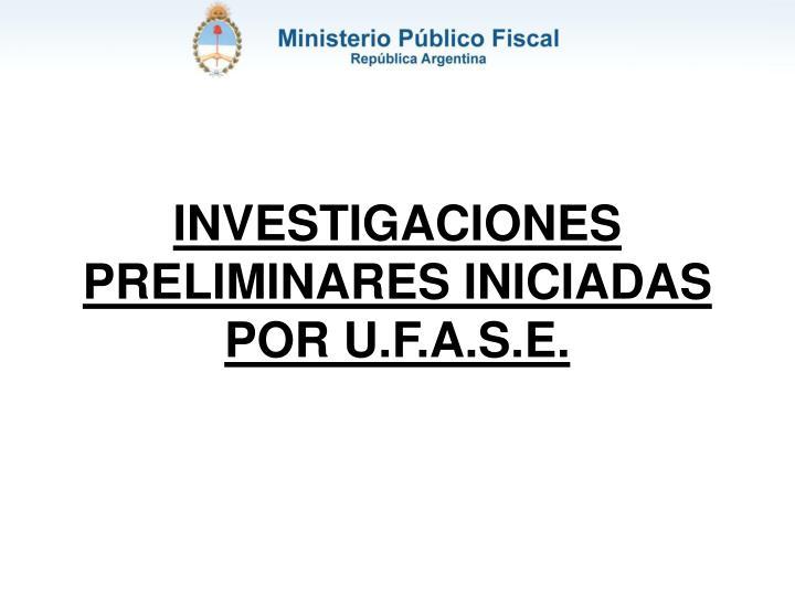 INVESTIGACIONES PRELIMINARES INICIADAS POR U.F.A.S.E.