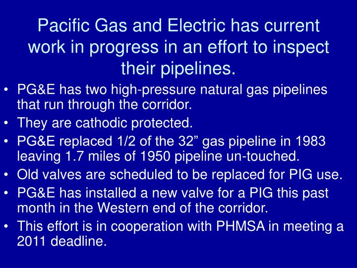 Pacific Gas and Electric has current work in progress in an effort to inspect their pipelines.