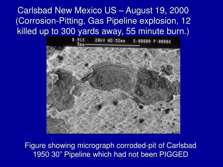Carlsbad New Mexico US – August 19, 2000 (Corrosion-Pitting, Gas Pipeline explosion, 12 killed up to 300 yards away, 55 minute burn.)