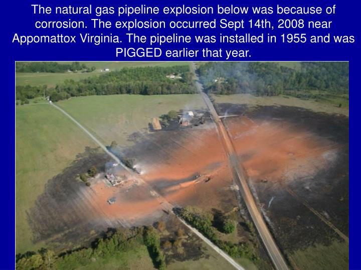 The natural gas pipeline explosion below was because of corrosion. The explosion occurred Sept 14th, 2008 near Appomattox Virginia. The pipeline was installed in 1955 and was PIGGED earlier that year.