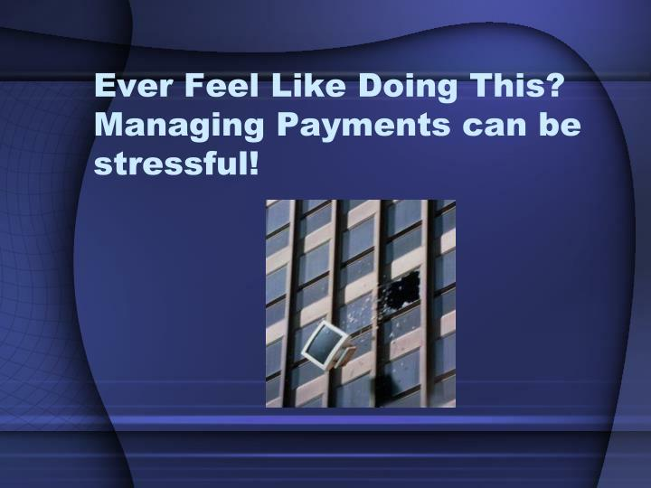 Ever Feel Like Doing This?  Managing Payments can be stressful!