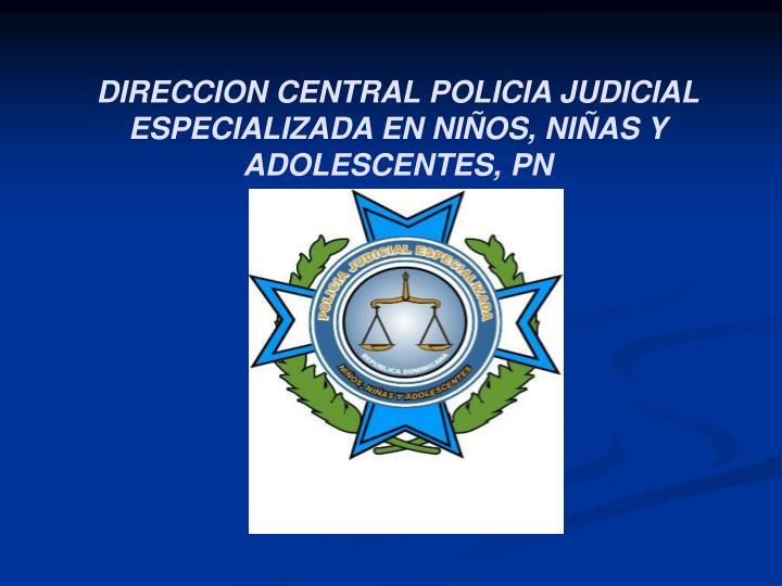 DIRECCION CENTRAL POLICIA JUDICIAL ESPECIALIZADA EN NIÑOS, NIÑAS Y ADOLESCENTES, PN