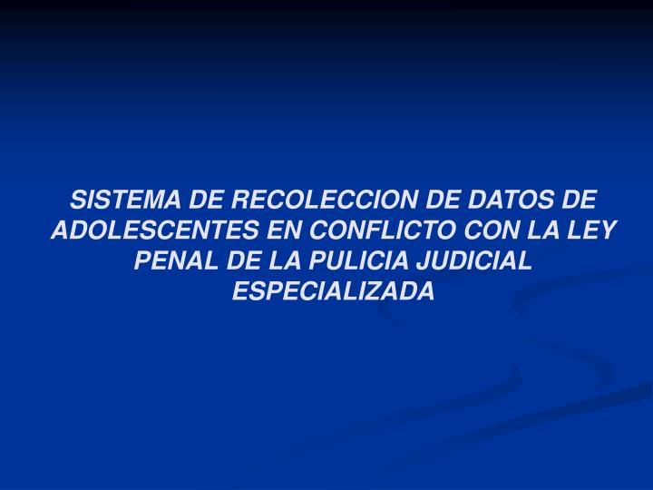 SISTEMA DE RECOLECCION DE DATOS DE ADOLESCENTES EN CONFLICTO CON LA LEY PENAL DE LA PULICIA JUDICIAL ESPECIALIZADA