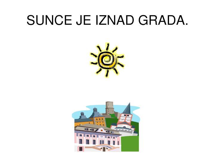 SUNCE JE IZNAD GRADA.