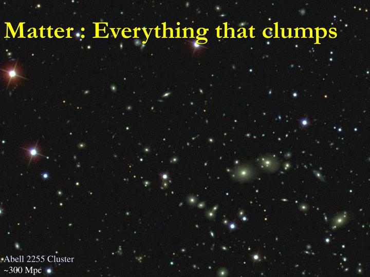Matter : Everything that clumps
