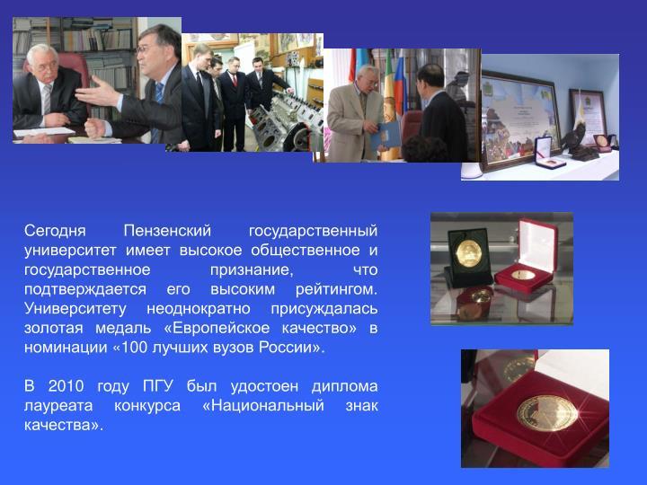 Сегодня Пензенский государственный университет имеет высокое общественное и государственное признание, что подтверждается его высоким рейтингом. Университету неоднократно присуждалась золотая медаль «Европейское качество» в номинации «100 лучших вузов России».