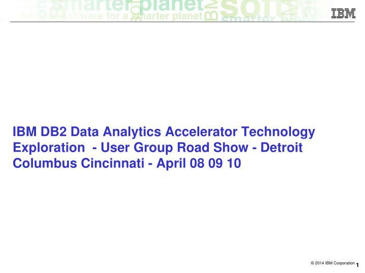 IBM DB2 Data Analytics Accelerator Technology Exploration  - User Group Road Show - Detroit Columbus Cincinnati - April 08 09 10