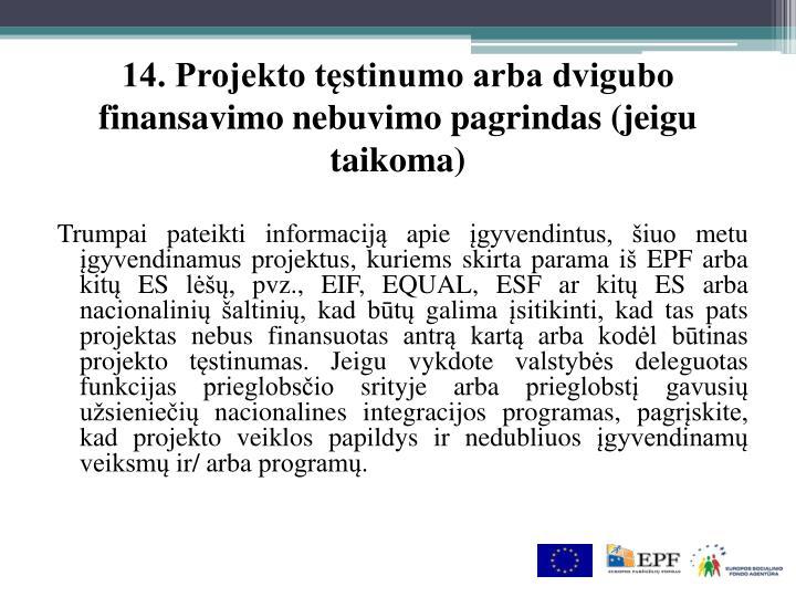 14. Projekto tęstinumo arba dvigubo finansavimo nebuvimo pagrindas (jeigu taikoma)
