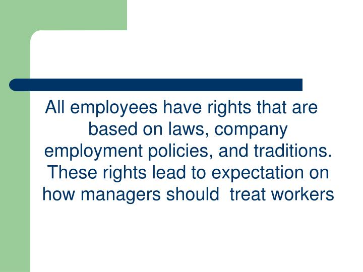 All employees have rights that are based on laws, company employment policies, and traditions. These rights lead to expectation on how managers should  treat workers
