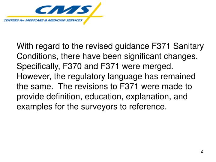 With regard to the revised guidance F371 Sanitary Conditions, there have been significant changes.  Specifically, F370 and F371 were merged.  However, the regulatory language has remained the same.  The revisions to F371 were made to provide definition, education, explanation, and examples for the surveyors to reference.