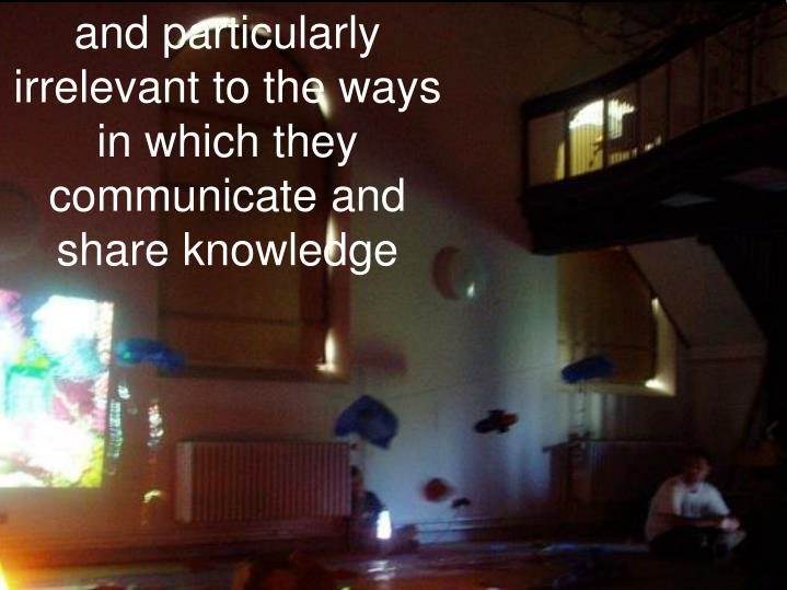 and particularly irrelevant to the ways in which they communicate and share knowledge