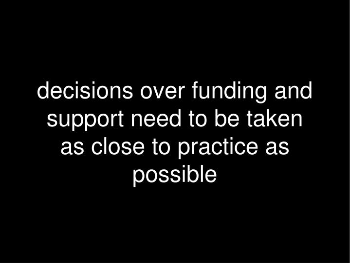 decisions over funding and support need to be taken as close to practice as possible