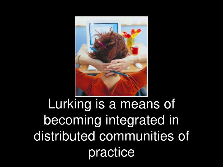 Lurking is a means of becoming integrated in distributed communities of practice