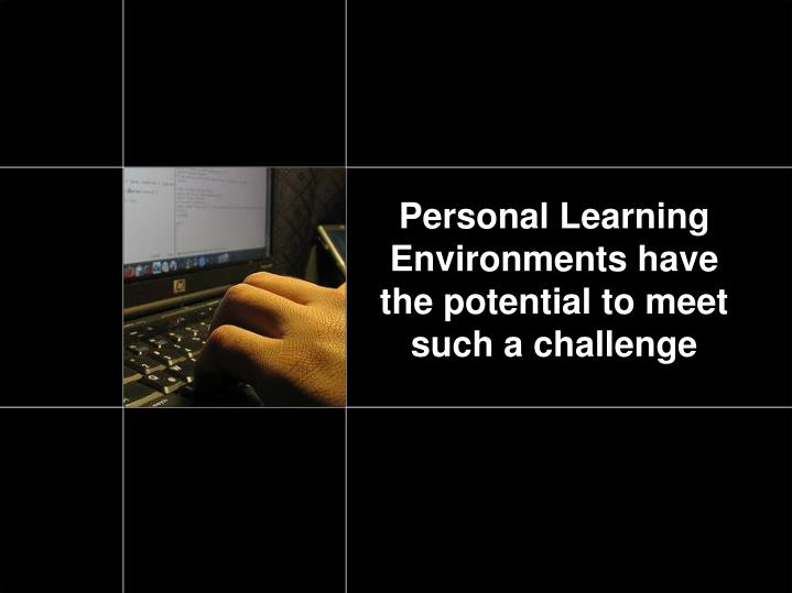 Personal Learning Environments have the potential to meet such a challenge