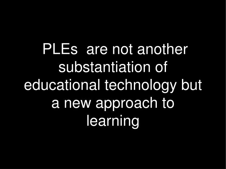 PLEs  are not another substantiation of educational technology but a new approach to learning