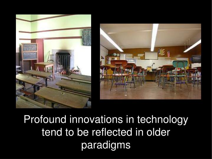 Profound innovations in technology tend to be reflected in older paradigms