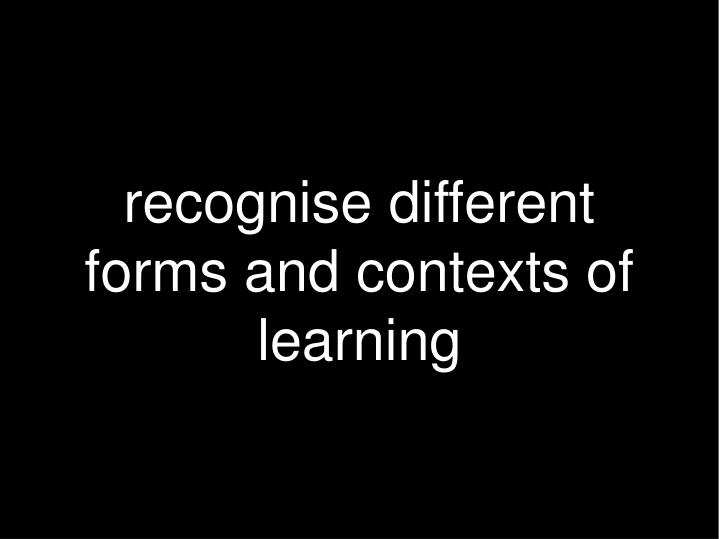 recognise different forms and contexts of learning