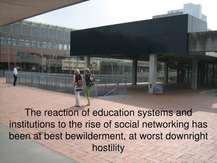 The reaction of education systems and institutions to the rise of social networking has been at best bewilderment, at worst downright hostility