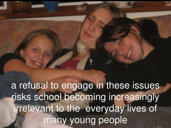a refusal to engage in these issues risks school becoming increasingly irrelevant to the  everyday lives of many young people