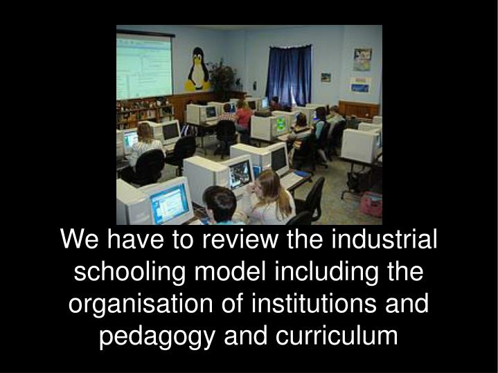 We have to review the industrial schooling model including the organisation of institutions and pedagogy and curriculum