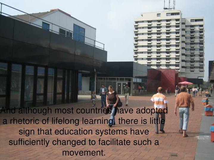 And although most countries have adopted a rhetoric of lifelong learning, there is little sign that education systems have sufficiently changed to facilitate such a movement.