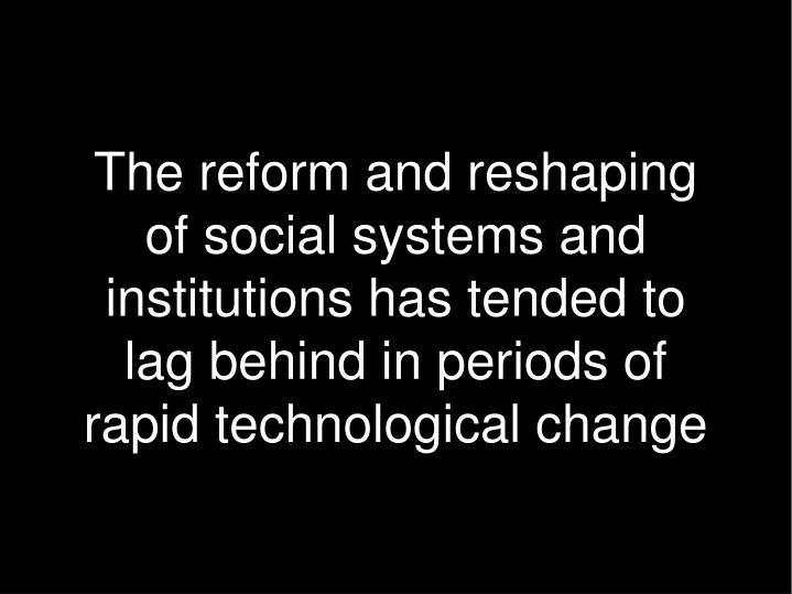 The reform and reshaping of social systems and institutions has tended to lag behind in periods of rapid technological change