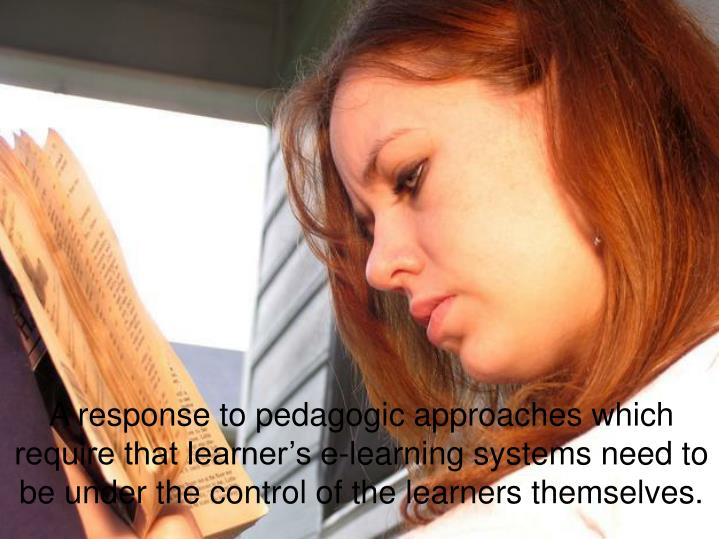 A response to pedagogic approaches which require that learner's e-learning systems need to be under the control of the learners themselves.