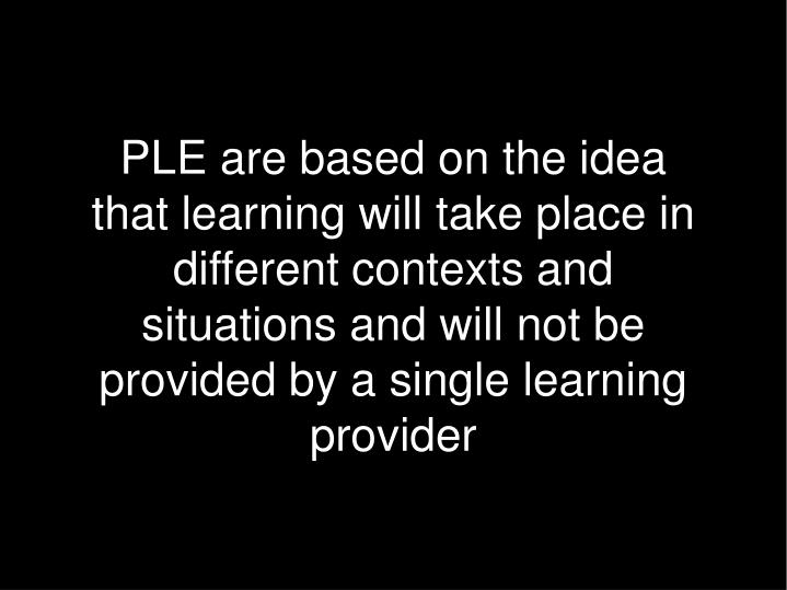 PLE are based on the idea that learning will take place in different contexts and situations and will not be provided by a single learning provider