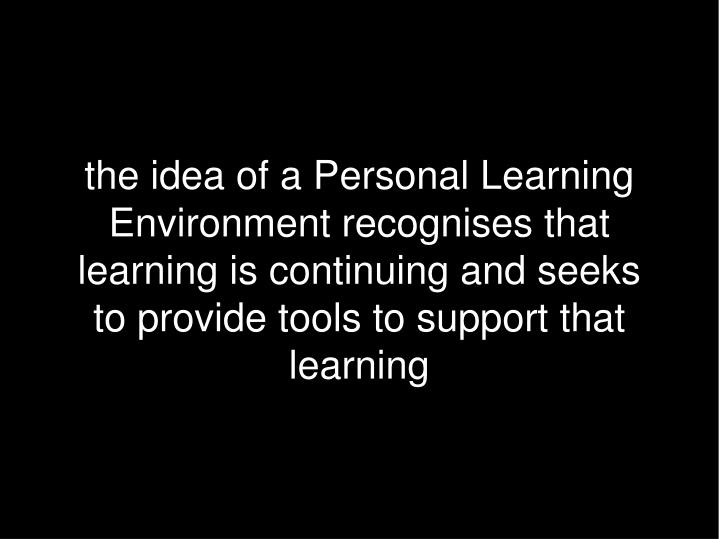 the idea of a Personal Learning Environment recognises that learning is continuing and seeks to provide tools to support that learning