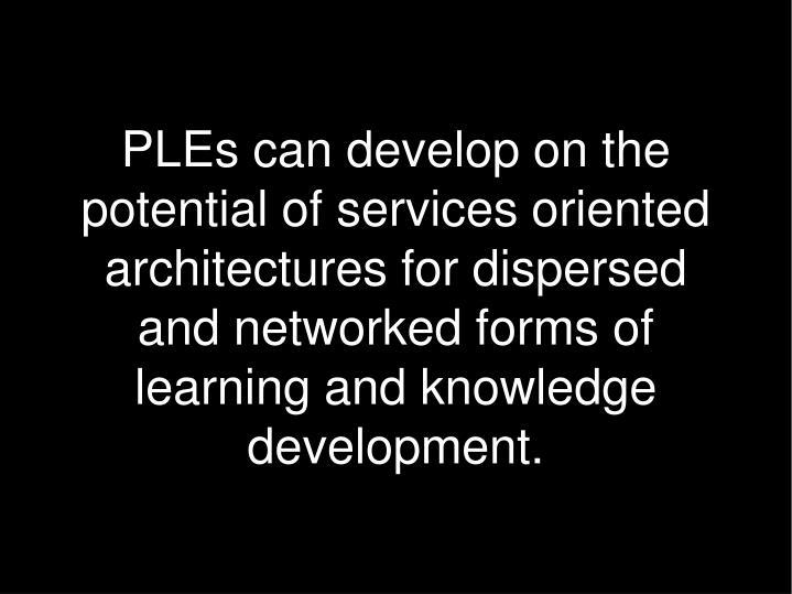 PLEs can develop on the potential of services oriented architectures for dispersed and networked forms of learning and knowledge development.