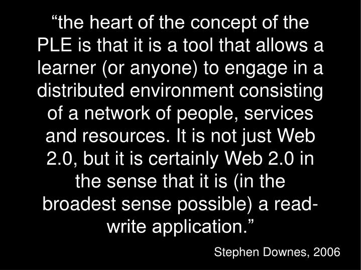 """""""the heart of the concept of the PLE is that it is a tool that allows a learner (or anyone) to engage in a distributed environment consisting of a network of people, services and resources. It is not just Web 2.0, but it is certainly Web 2.0 in the sense that it is (in the broadest sense possible) a read-write application."""""""
