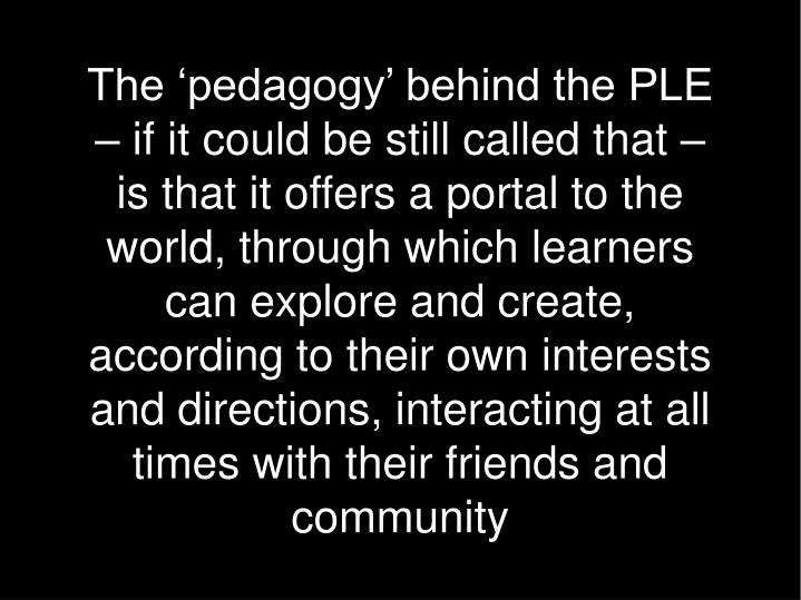 The 'pedagogy' behind the PLE – if it could be still called that – is that it offers a portal to the world, through which learners can explore and create, according to their own interests and directions, interacting at all times with their friends and community