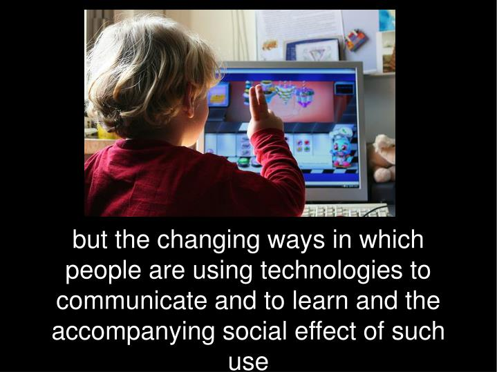 but the changing ways in which people are using technologies to communicate and to learn and the accompanying social effect of such use