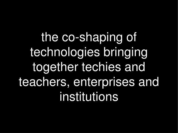 the co-shaping of technologies bringing together techies and teachers, enterprises and institutions