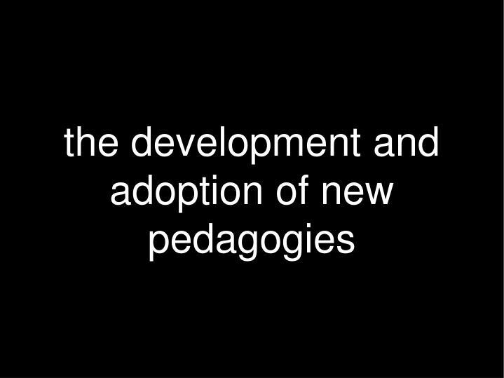the development and adoption of new pedagogies