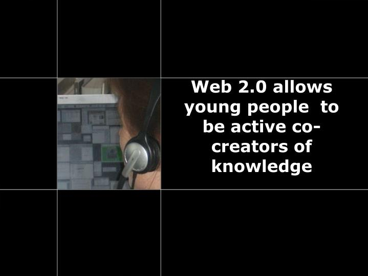 Web 2.0 allows young people  to be active co-creators of knowledge