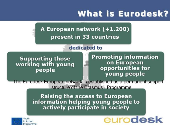 The Eurodesk European network is established as a permanent support structure of the Erasmus+ Programme