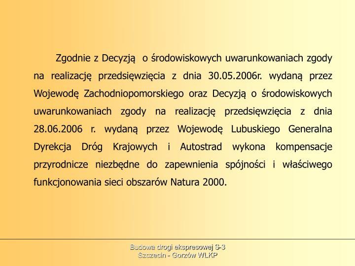 Zgodnie z Decyzją  o środowiskowych uwarunkowaniach zgody na realizację przedsięwzięcia z dnia 30.05.2006r. wydaną przez Wojewodę Zachodniopomorskiego oraz Decyzją o środowiskowych uwarunkowaniach zgody na realizację przedsięwzięcia z dnia 28.06.2006 r. wydaną przez Wojewodę Lubuskiego Generalna Dyrekcja Dróg Krajowych i Autostrad wykona kompensacje przyrodnicze niezbędne do zapewnienia spójności i właściwego funkcjonowania sieci obszarów Natura 2000.