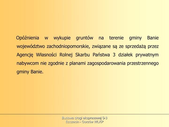 Opóźnienia w wykupie gruntów na terenie gminy Banie województwo zachodniopomorskie, związane są ze sprzedażą przez Agencję Własności Rolnej Skarbu Państwa 3 działek prywatnym nabywcom nie zgodnie z planami zagospodarowania przestrzennego gminy Banie.