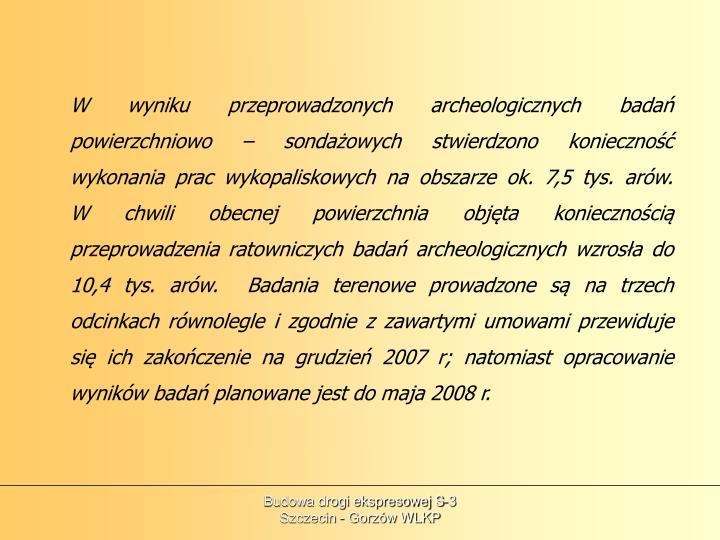W wyniku przeprowadzonych archeologicznych badań powierzchniowo – sondażowych stwierdzono konieczność wykonania prac wykopaliskowych na obszarze ok. 7,5 tys. arów.