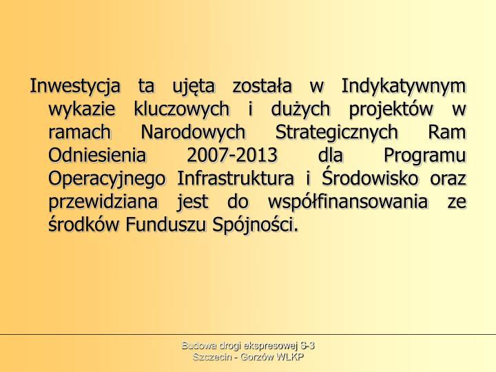 Inwestycja ta ujęta została w Indykatywnym wykazie kluczowych i dużych projektów w ramach Narodowych Strategicznych Ram Odniesienia 2007-2013 dla Programu Operacyjnego Infrastruktura i Środowisko oraz przewidziana jest do współfinansowania ze środków Funduszu Spójności.